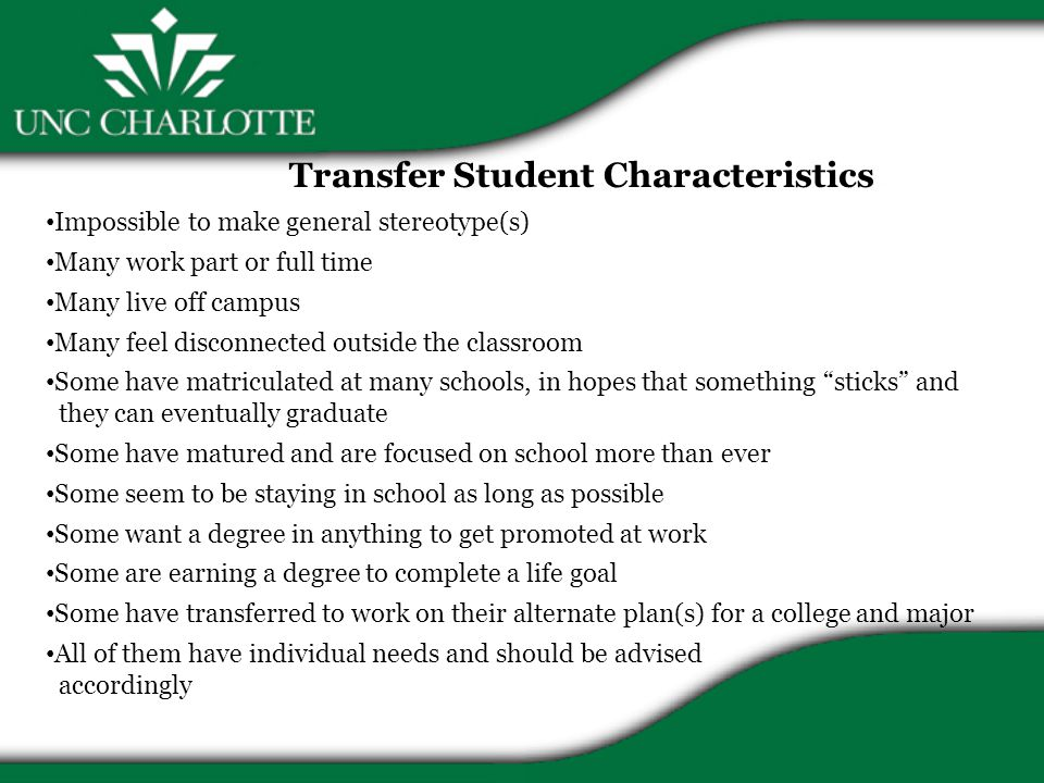 Transfer Student Characteristics Impossible to make general stereotype(s) Many work part or full time Many live off campus Many feel disconnected outside the classroom Some have matriculated at many schools, in hopes that something sticks and they can eventually graduate Some have matured and are focused on school more than ever Some seem to be staying in school as long as possible Some want a degree in anything to get promoted at work Some are earning a degree to complete a life goal Some have transferred to work on their alternate plan(s) for a college and major All of them have individual needs and should be advised accordingly