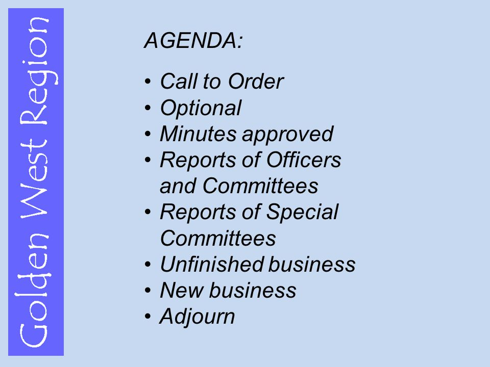 Golden West Region AGENDA: Call to Order Optional Minutes approved Reports of Officers and Committees Reports of Special Committees Unfinished business New business Adjourn
