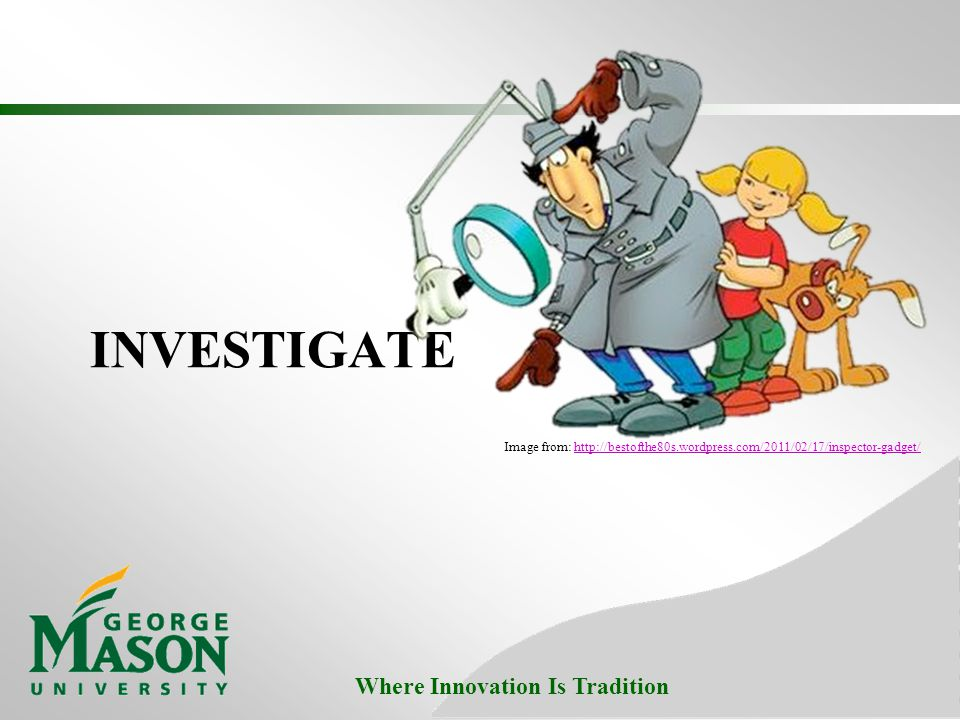 Where Innovation Is Tradition INVESTIGATE Image from: http://bestofthe80s.wordpress.com/2011/02/17/inspector-gadget/http://bestofthe80s.wordpress.com/2011/02/17/inspector-gadget/
