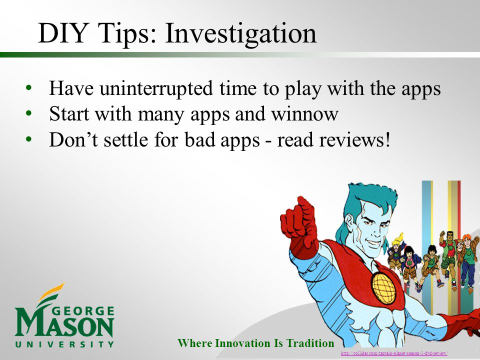 Where Innovation Is Tradition DIY Tips: Investigation Have uninterrupted time to play with the apps Start with many apps and winnow Don't settle for bad apps - read reviews.