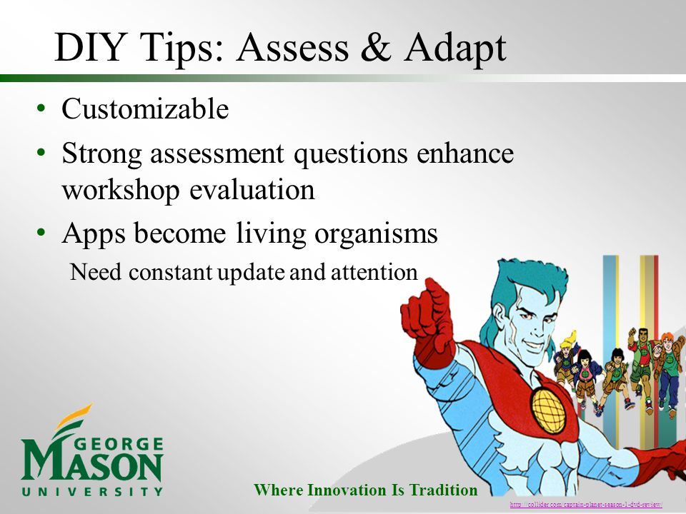 Where Innovation Is Tradition DIY Tips: Assess & Adapt Customizable Strong assessment questions enhance workshop evaluation Apps become living organisms Need constant update and attention http://collider.com/captain-planet-season-1-dvd-review/