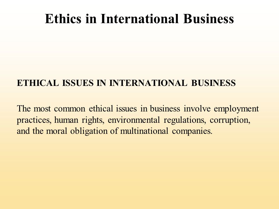 Ethics in International Business THE ROOTS OF UNETHICAL BEHAVIOR Personal Ethics Business ethics reflect personal ethics (the generally accepted principles of right and wrong governing the conduct of individuals) Expatriates may face pressure to violate their personal ethics because they are away from their ordinary social context and supporting culture, and they are psychologically and geographically distant from the parent company