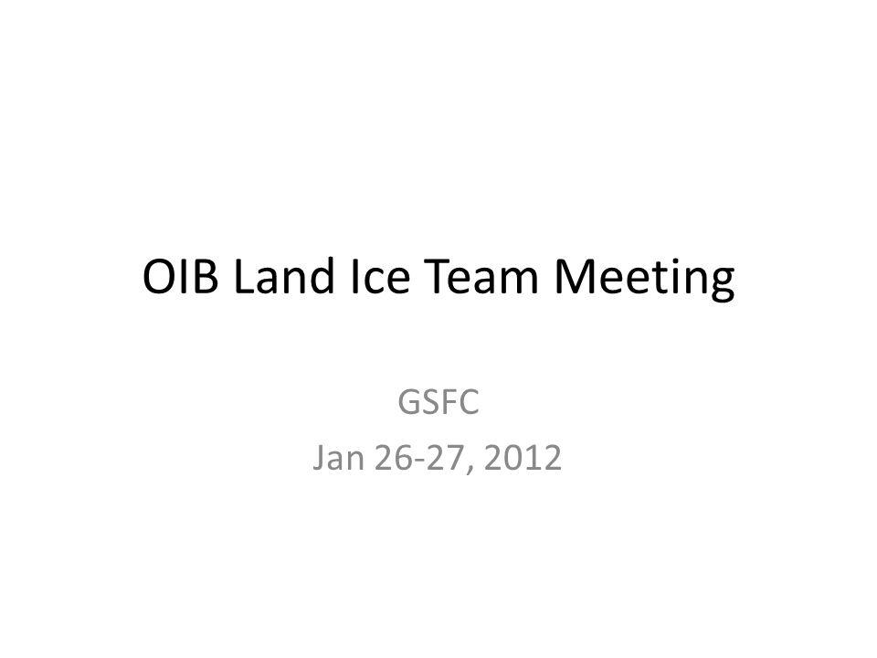 OIB Land Ice Team Meeting GSFC Jan 26-27, 2012