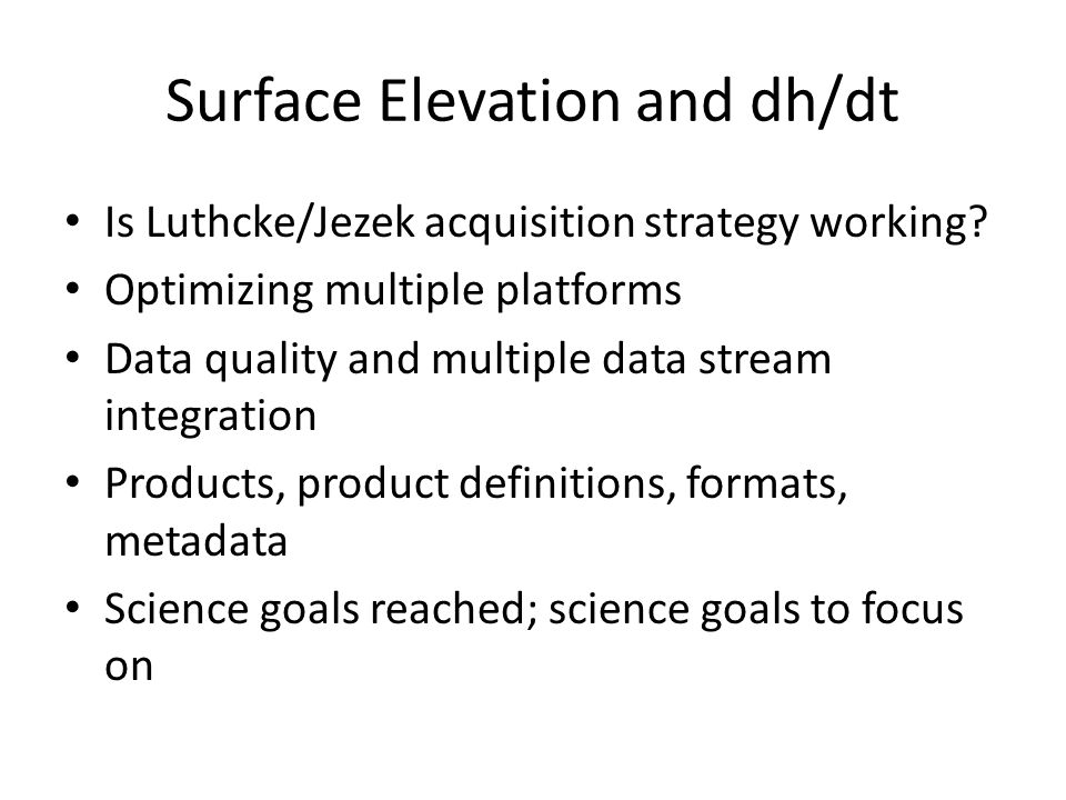 Surface Elevation and dh/dt Is Luthcke/Jezek acquisition strategy working? Optimizing multiple platforms Data quality and multiple data stream integra
