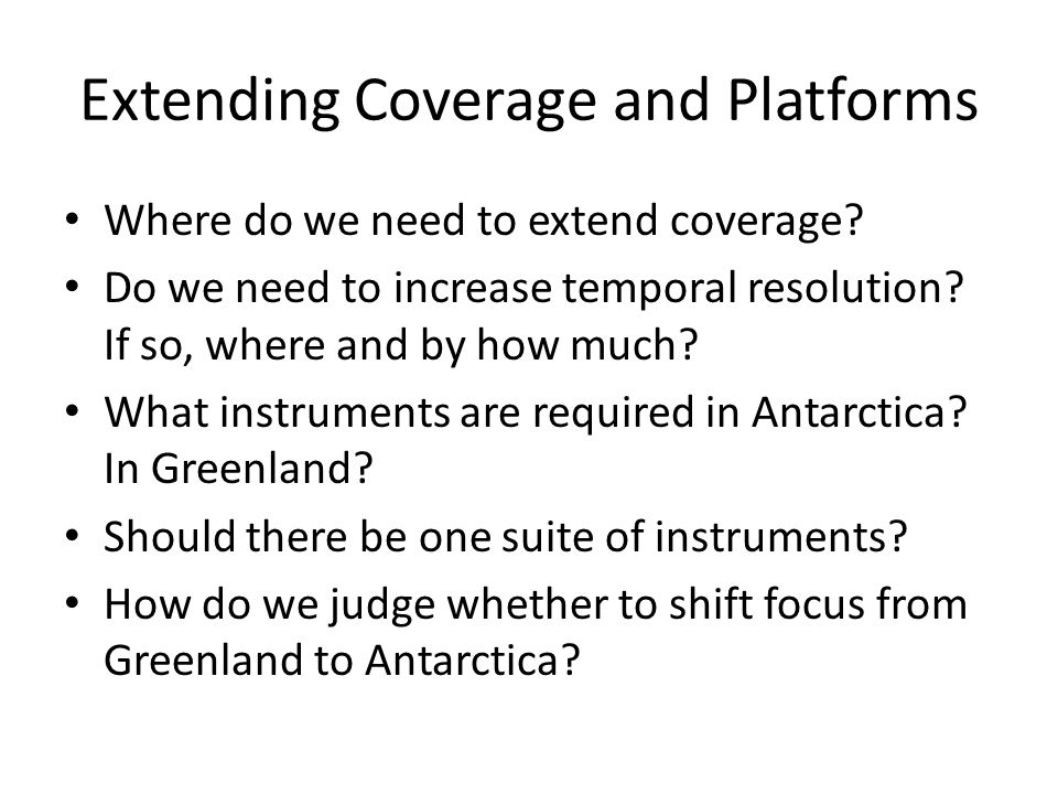 Extending Coverage and Platforms Where do we need to extend coverage? Do we need to increase temporal resolution? If so, where and by how much? What i