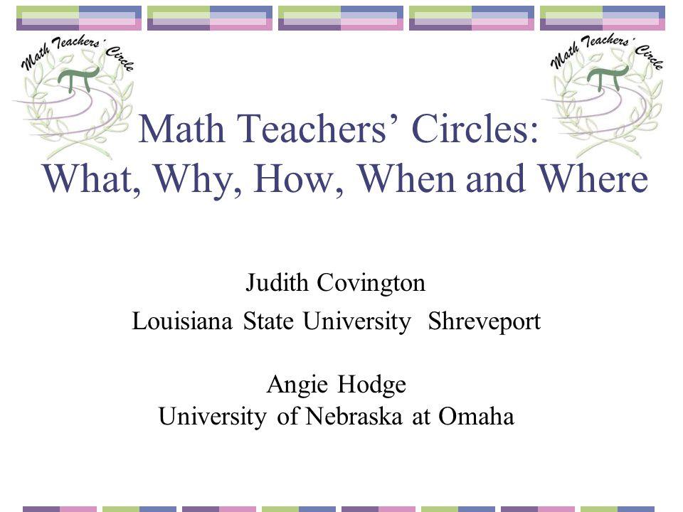 Math Teachers' Circles: What, Why, How, When and Where Judith Covington Louisiana State University Shreveport Angie Hodge University of Nebraska at Om