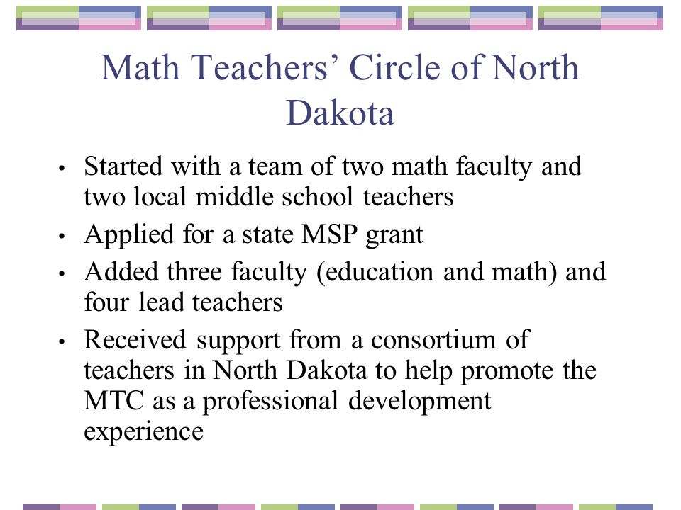 Math Teachers' Circle of North Dakota Started with a team of two math faculty and two local middle school teachers Applied for a state MSP grant Added