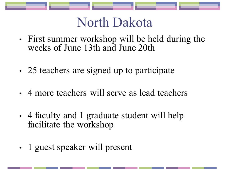 North Dakota First summer workshop will be held during the weeks of June 13th and June 20th 25 teachers are signed up to participate 4 more teachers w