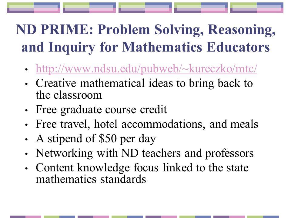 ND PRIME: Problem Solving, Reasoning, and Inquiry for Mathematics Educators http://www.ndsu.edu/pubweb/~kureczko/mtc/ Creative mathematical ideas to b