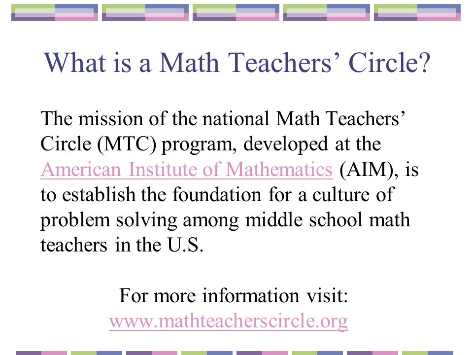 What is a Math Teachers' Circle? The mission of the national Math Teachers' Circle (MTC) program, developed at the American Institute of Mathematics (