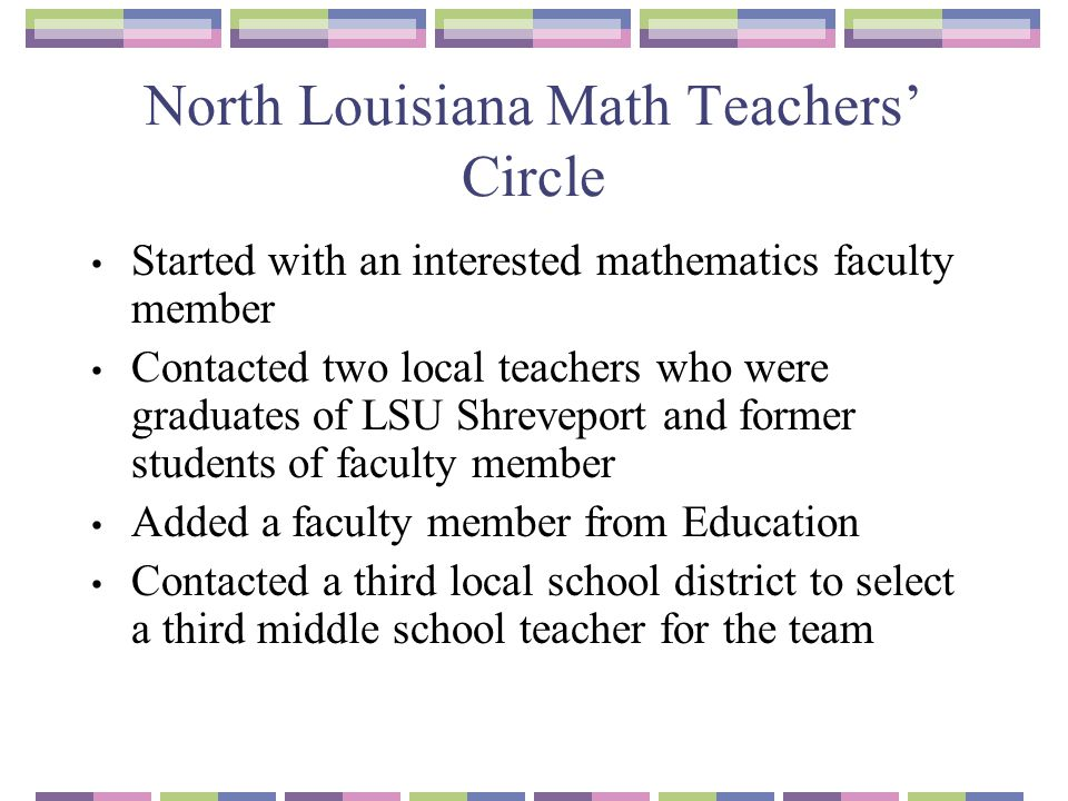 North Louisiana Math Teachers' Circle Started with an interested mathematics faculty member Contacted two local teachers who were graduates of LSU Shr