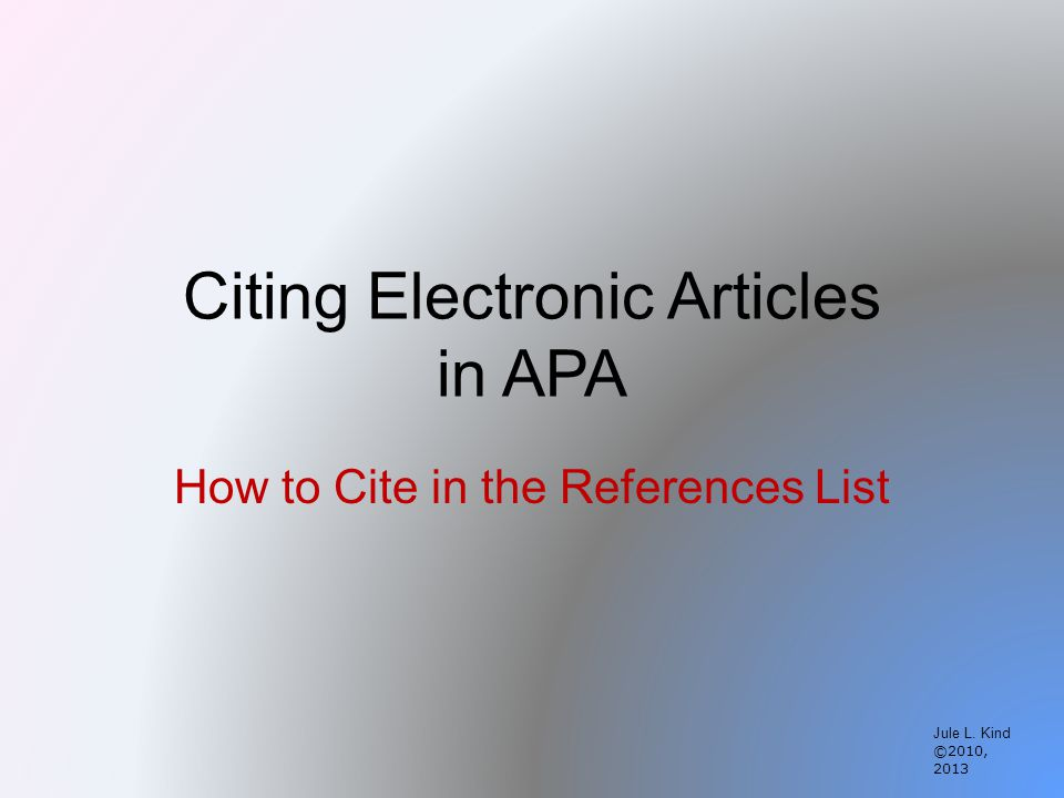 Citing Electronic Articles in APA How to Cite in the References List Jule L. Kind ©2010, 2013