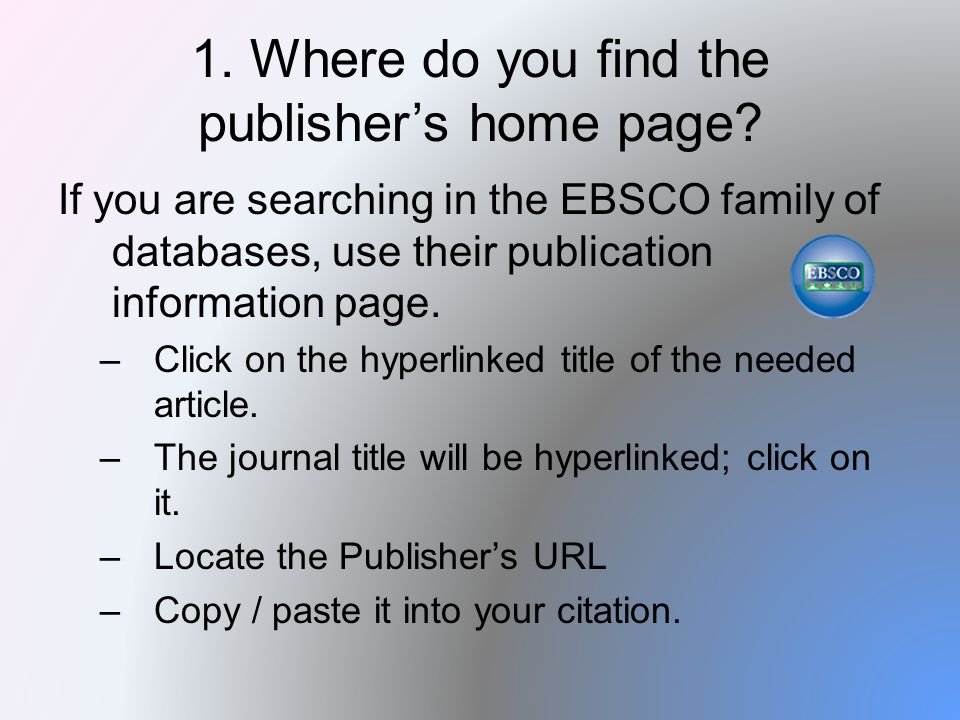 1. Where do you find the publisher's home page? If you are searching in the EBSCO family of databases, use their publication information page. –Click