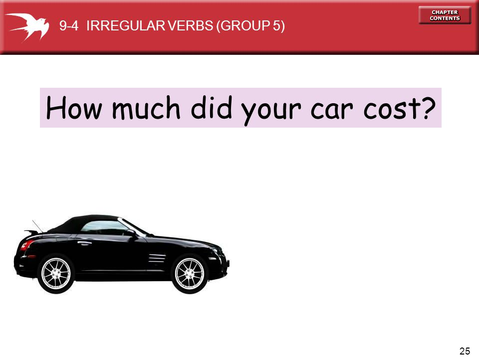 25 How much did your car cost? 9-4 IRREGULAR VERBS (GROUP 5)