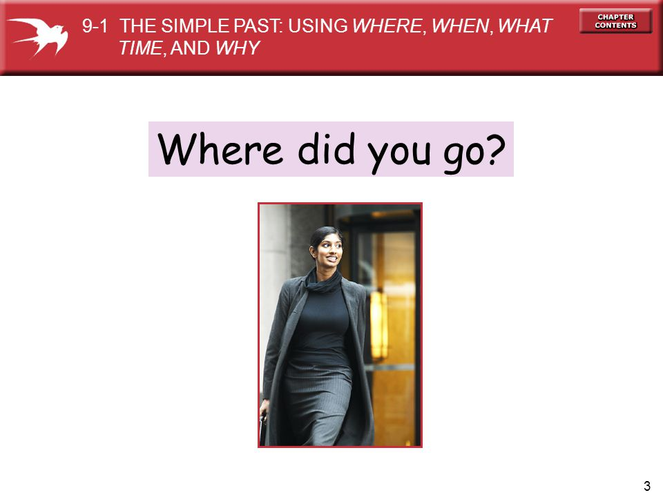 3 Where did you go? 9-1 THE SIMPLE PAST: USING WHERE, WHEN, WHAT TIME, AND WHY