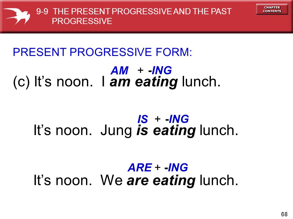 68 (c) It's noon.I am eating lunch. PRESENT PROGRESSIVE FORM: AM IS It's noon.