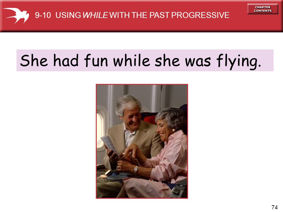 74 She had fun while she was flying. 9-10 USING WHILE WITH THE PAST PROGRESSIVE