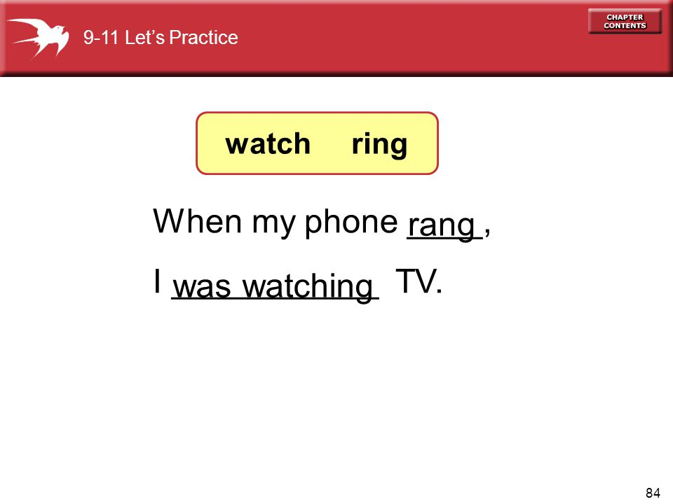 84 When my phone ____, I ___________ TV. was watching rang 9-11 Let's Practice watch ring