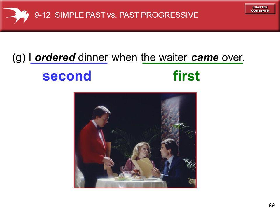 89 (g) I ordered dinner when the waiter came over.