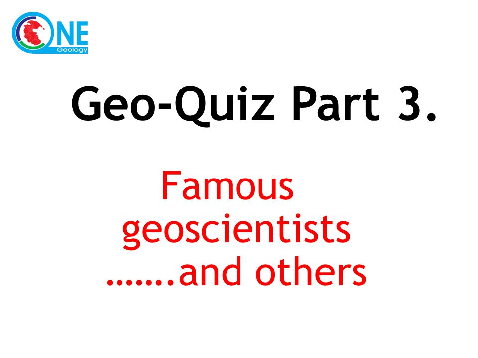 Famous geoscientists …….and others Geo-Quiz Part 3.