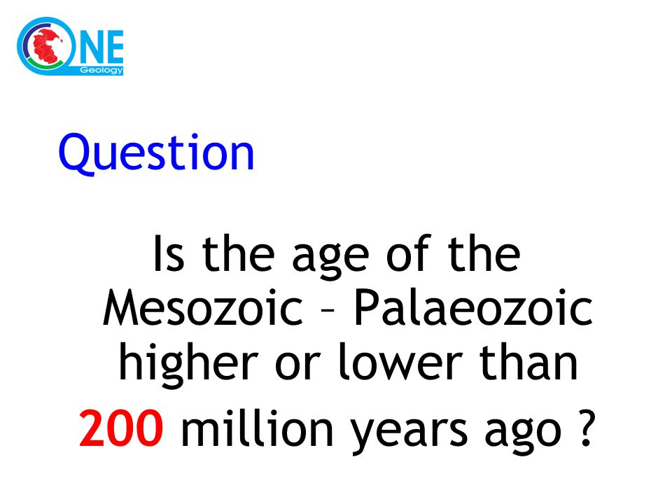 Question Is the age of the Mesozoic – Palaeozoic higher or lower than 200 million years ago ?