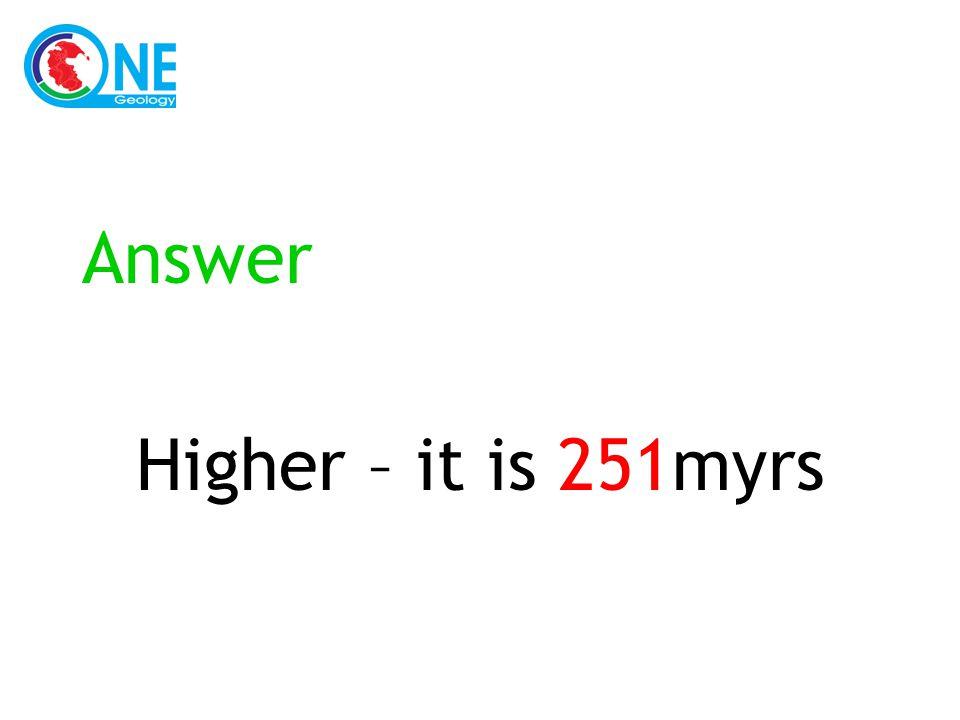 Answer Higher – it is 251myrs