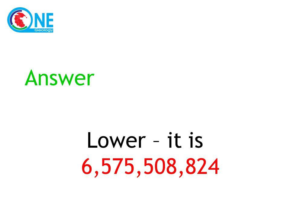 Answer Lower – it is 6,575,508,824