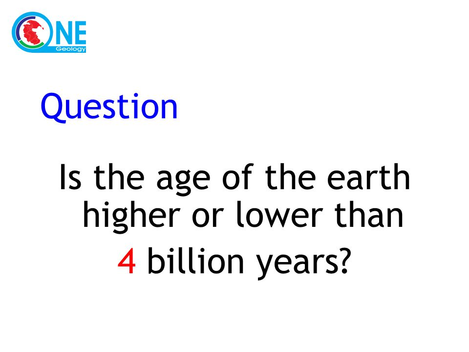 Question Is the age of the earth higher or lower than 4 billion years?