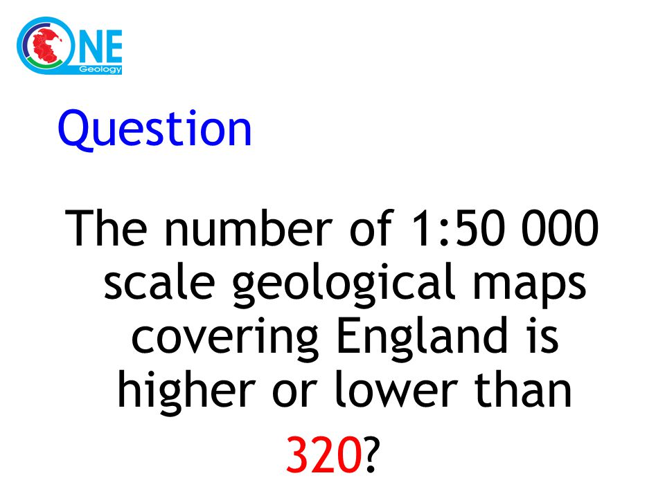 Question The number of 1:50 000 scale geological maps covering England is higher or lower than 320?