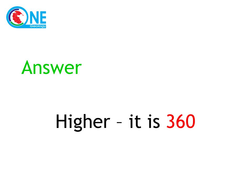 Answer Higher – it is 360