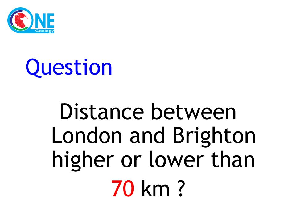 Question Distance between London and Brighton higher or lower than 70 km ?