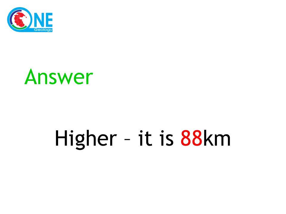 Answer Higher – it is 88km