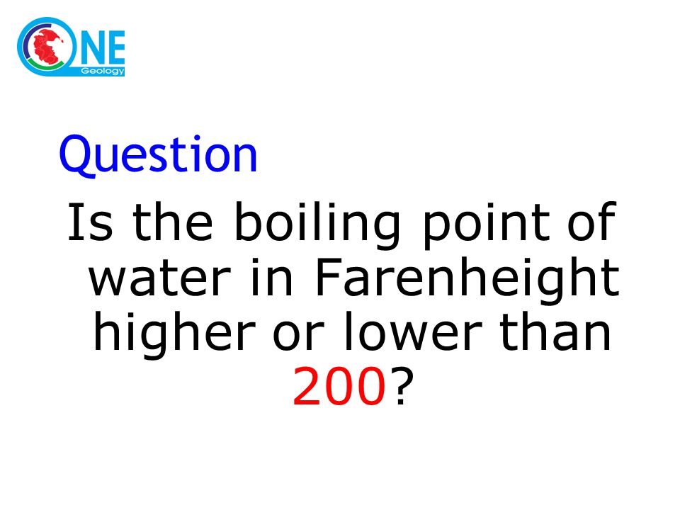 Question Is the boiling point of water in Farenheight higher or lower than 200?