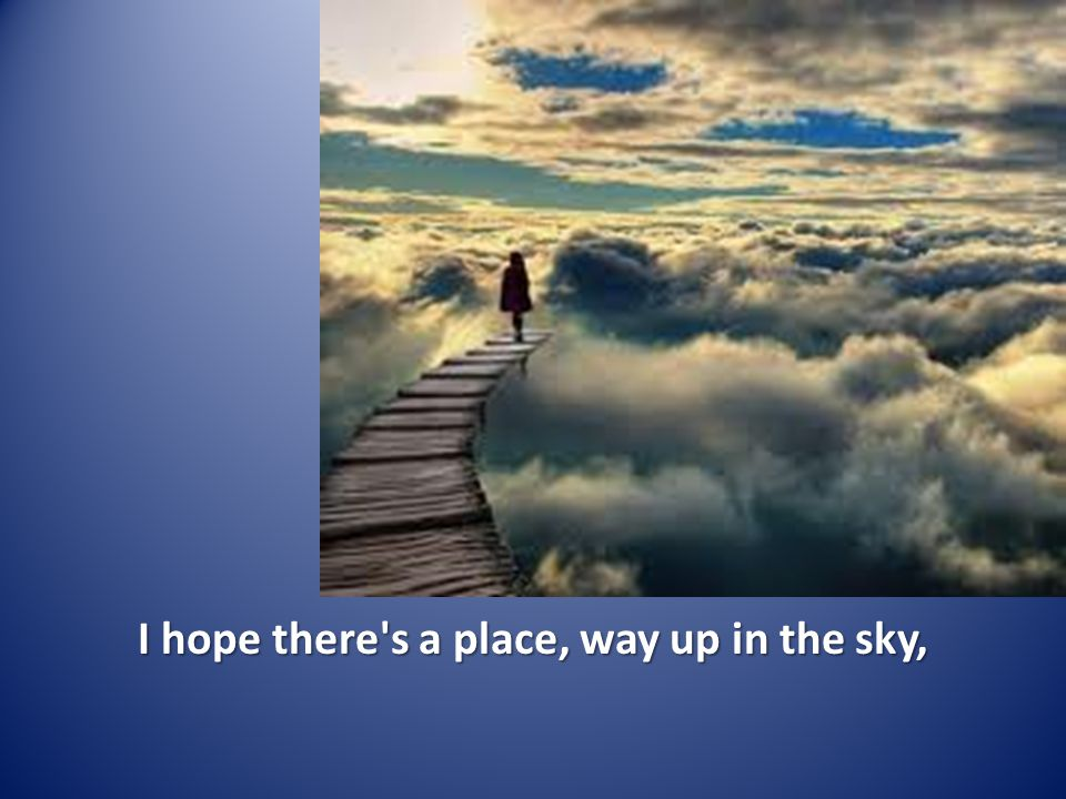 I hope there's a place, way up in the sky,