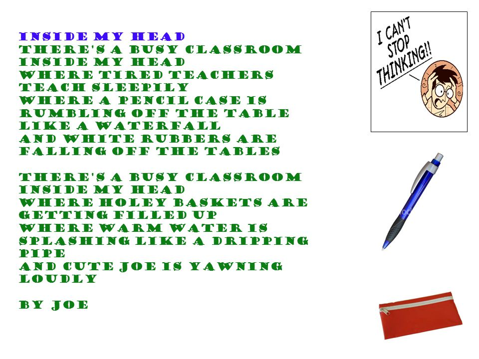 Inside my head There s a busy classroom Inside my head Where tired teachers teach sleepily Where a pencil case is rumbling off the table like a waterfall And white rubbers are falling off the tables There s a busy classroom Inside my head Where holey baskets are getting filled up Where warm water is splashing like a dripping pipe And cute Joe is yawning loudly By Joe