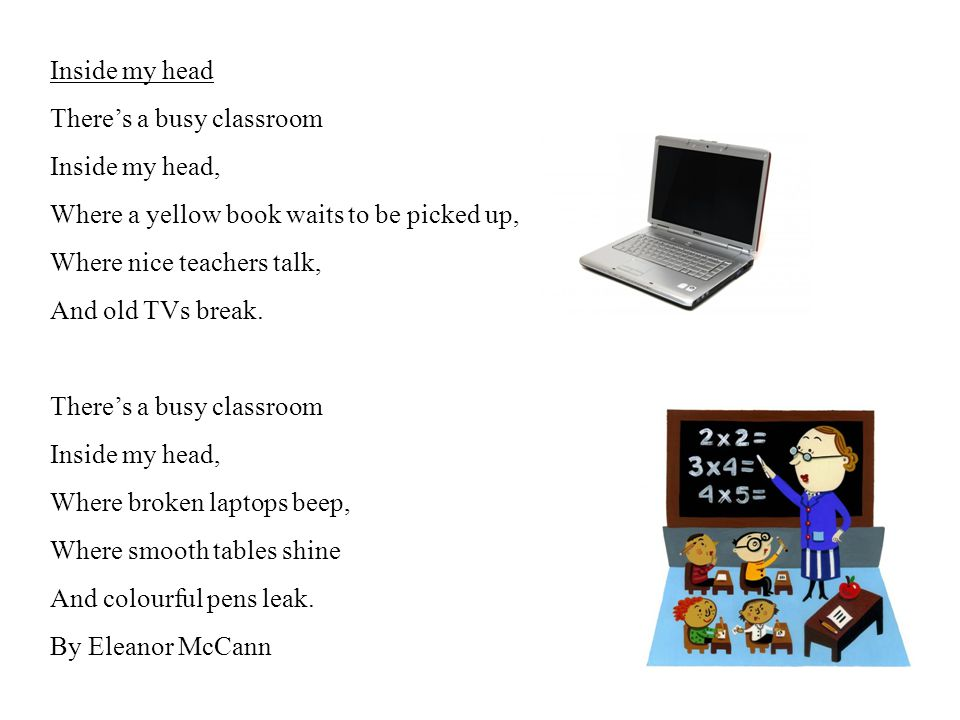 Inside my head There's a busy classroom Inside my head, Where a yellow book waits to be picked up, Where nice teachers talk, And old TVs break.