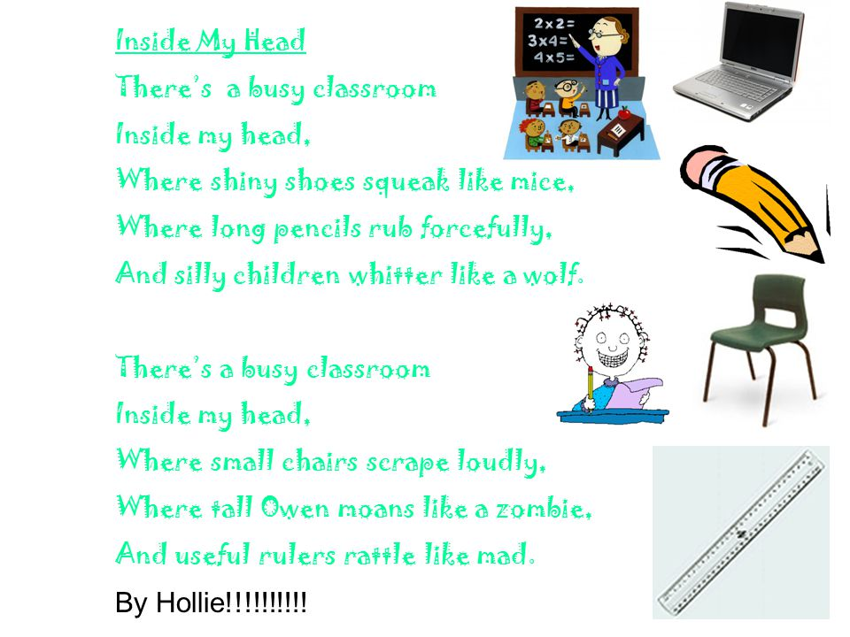 Inside My Head There's a busy classroom Inside my head, Where shiny shoes squeak like mice, Where long pencils rub forcefully, And silly children whitter like a wolf.