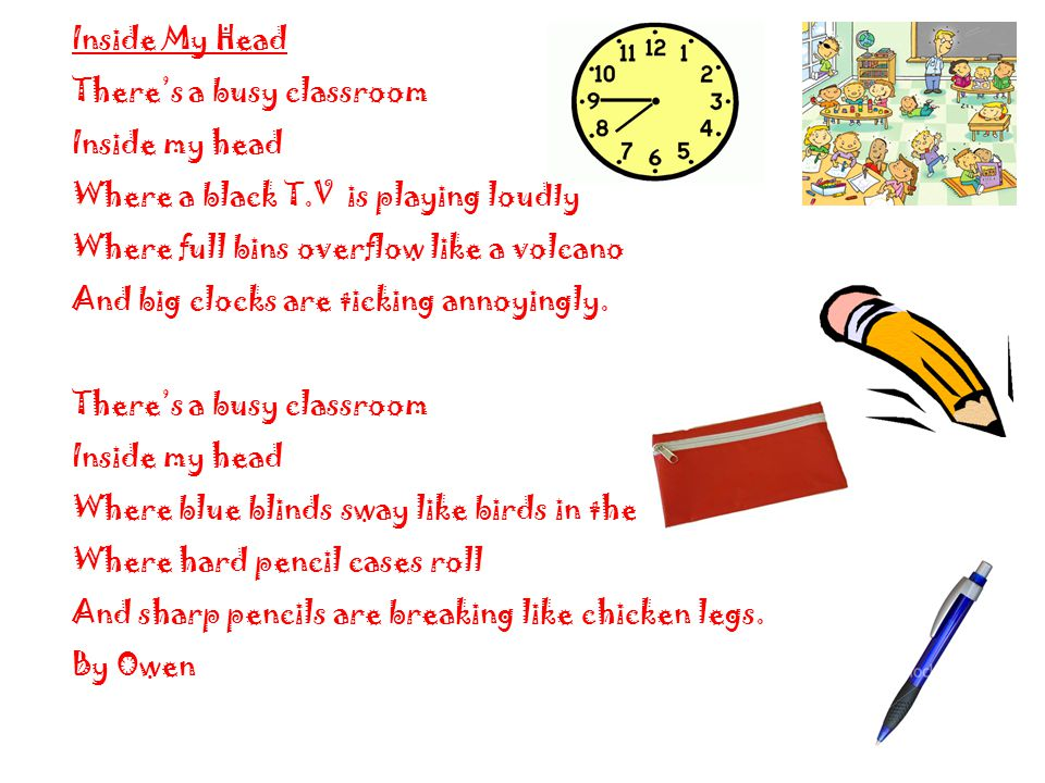 Inside My Head There's a busy classroom Inside my head Where a black T.V is playing loudly Where full bins overflow like a volcano And big clocks are ticking annoyingly.