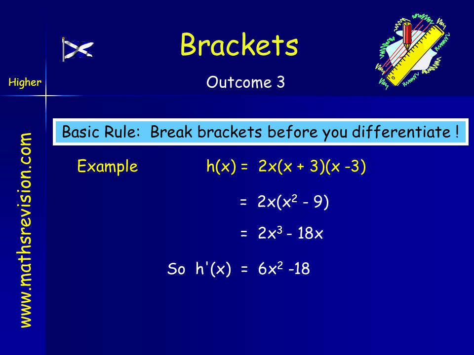 www.mathsrevision.com Brackets Basic Rule: Break brackets before you differentiate ! Exampleh(x) = 2x(x + 3)(x -3) = 2x(x 2 - 9) = 2x 3 - 18x So h'(x)