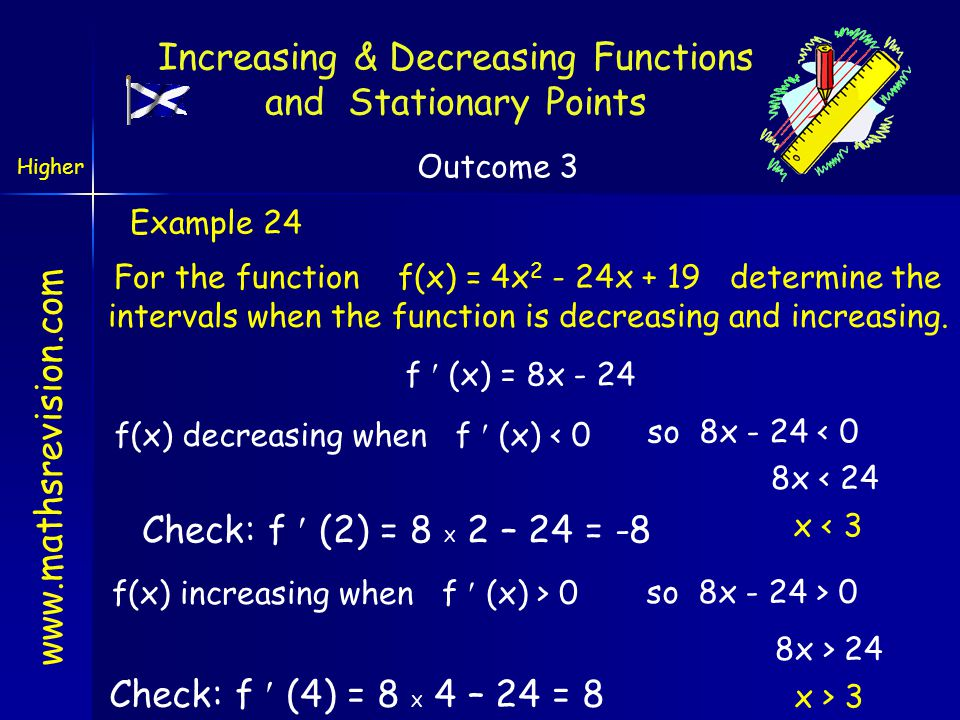 www.mathsrevision.com Example 24 For the function f(x) = 4x 2 - 24x + 19 determine the intervals when the function is decreasing and increasing. f (x)