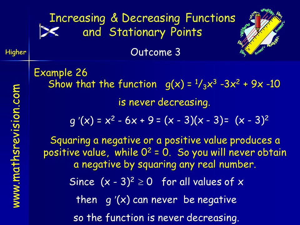 www.mathsrevision.com Example 26 Show that the function g(x) = 1 / 3 x 3 -3x 2 + 9x -10 is never decreasing. g (x) = x 2 - 6x + 9 = (x - 3)(x - 3)= (x
