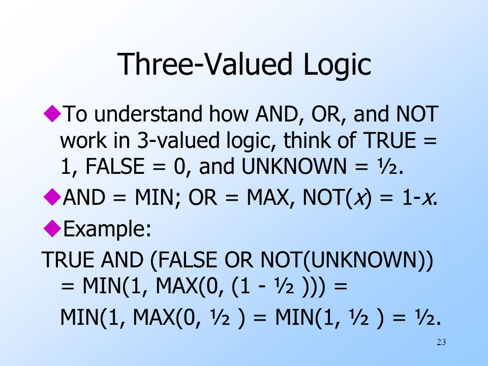 23 Three-Valued Logic uTo understand how AND, OR, and NOT work in 3-valued logic, think of TRUE = 1, FALSE = 0, and UNKNOWN = ½.
