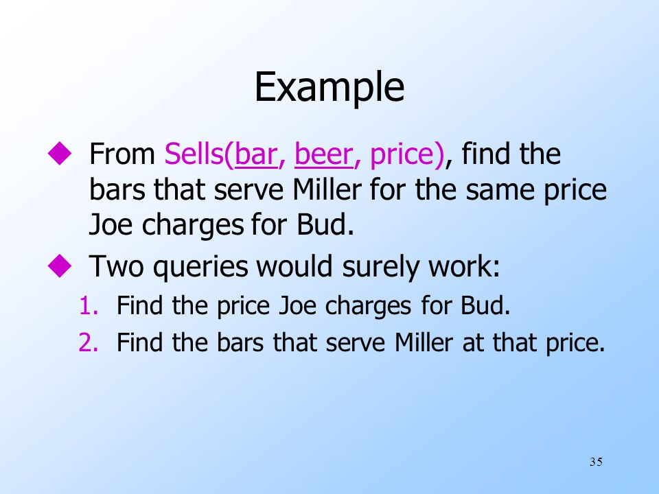 35 Example uFrom Sells(bar, beer, price), find the bars that serve Miller for the same price Joe charges for Bud.