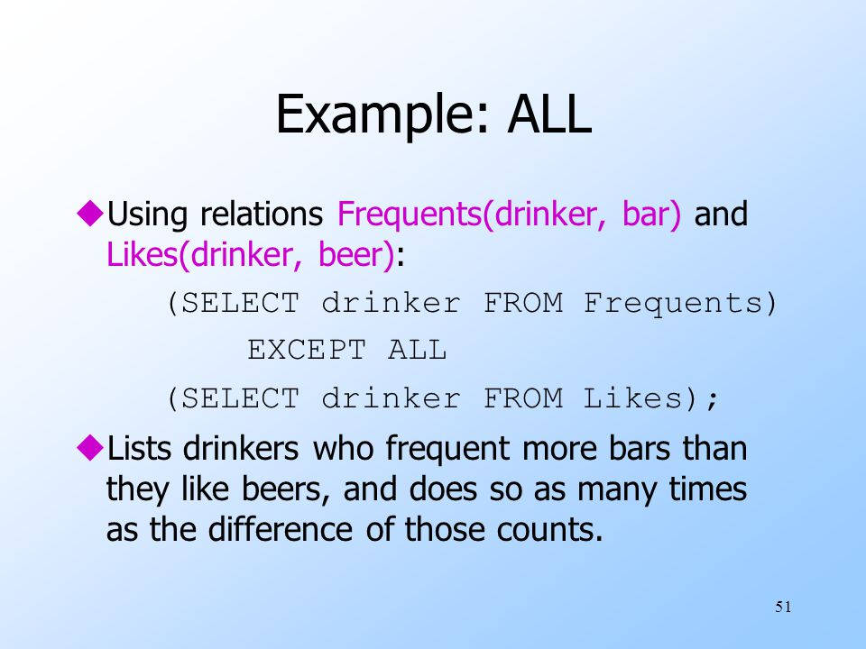 51 Example: ALL uUsing relations Frequents(drinker, bar) and Likes(drinker, beer): (SELECT drinker FROM Frequents) EXCEPT ALL (SELECT drinker FROM Likes); uLists drinkers who frequent more bars than they like beers, and does so as many times as the difference of those counts.