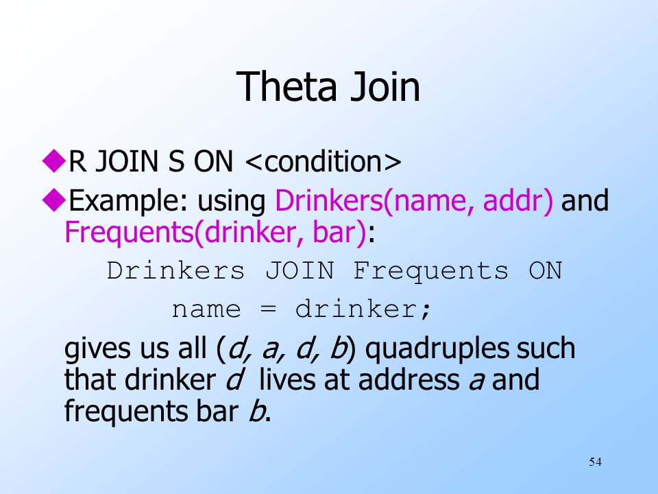 54 Theta Join uR JOIN S ON uExample: using Drinkers(name, addr) and Frequents(drinker, bar): Drinkers JOIN Frequents ON name = drinker; gives us all (d, a, d, b) quadruples such that drinker d lives at address a and frequents bar b.
