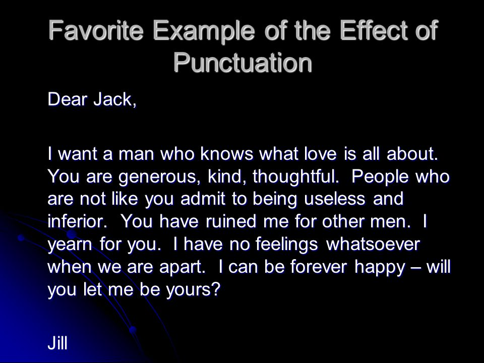 Favorite Example of the Effect of Punctuation Dear Jack, I want a man who knows what love is all about. You are generous, kind, thoughtful. People who