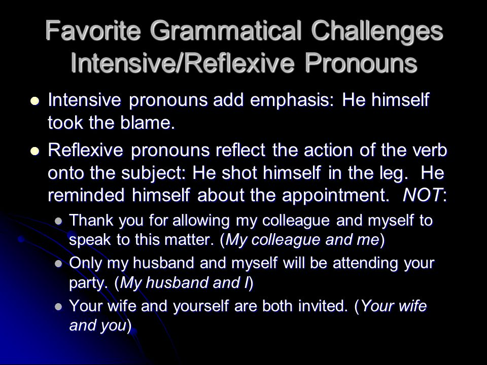 Favorite Grammatical Challenges Intensive/Reflexive Pronouns Intensive pronouns add emphasis: He himself took the blame. Intensive pronouns add emphas