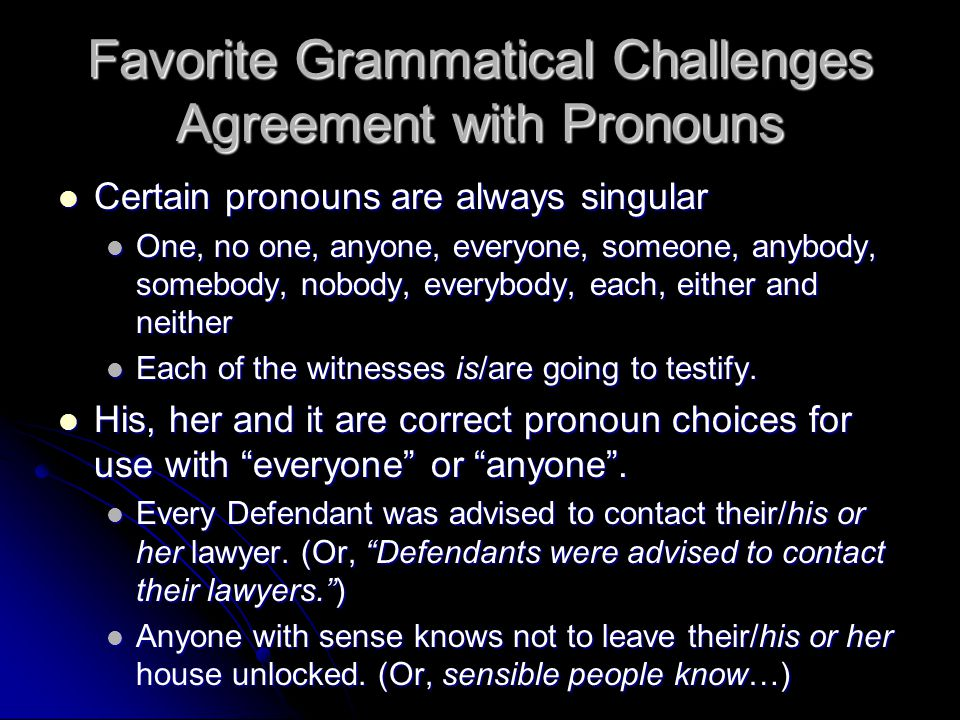 Favorite Grammatical Challenges Agreement with Pronouns Certain pronouns are always singular Certain pronouns are always singular One, no one, anyone,
