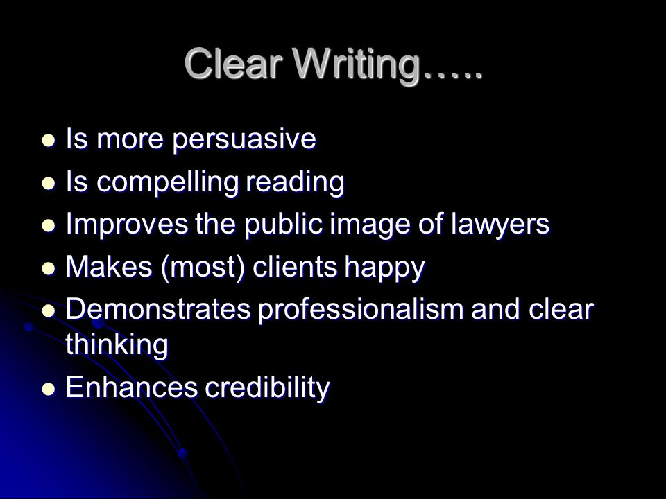 Clear Writing….. Is more persuasive Is more persuasive Is compelling reading Is compelling reading Improves the public image of lawyers Improves the p