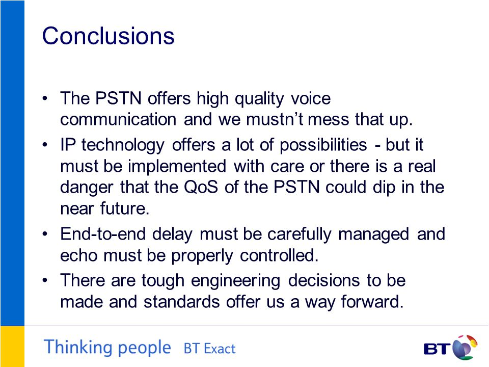 Conclusions The PSTN offers high quality voice communication and we mustn't mess that up.